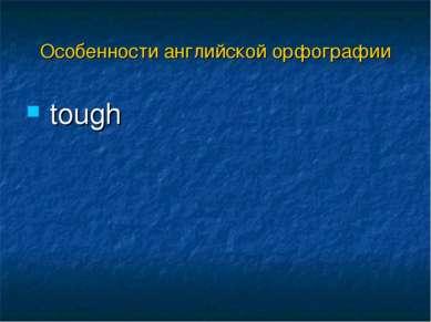 tough Особенности английской орфографии