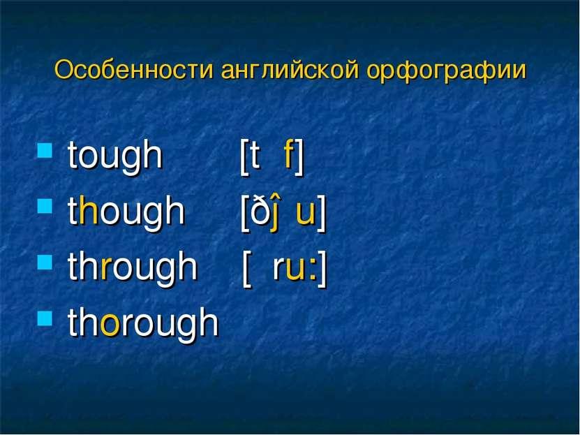 tough [tʌf] though [ðəu] through [θru:] thorough Особенности английской орфог...
