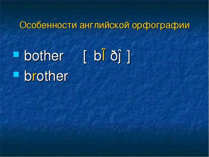 bother [΄bɒðə] brother Особенности английской орфографии