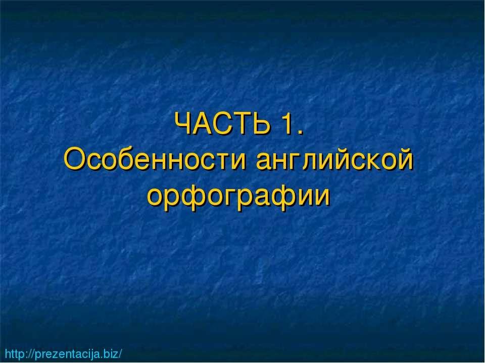 ЧАСТЬ 1. Особенности английской орфографии http://prezentacija.biz/