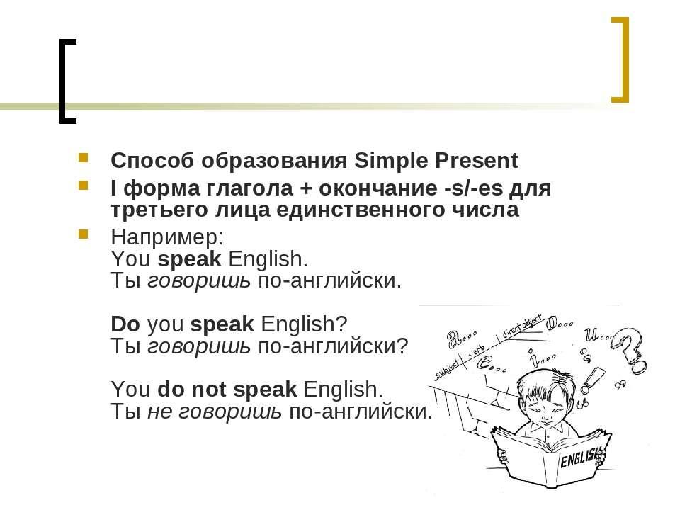Способ образования Simple Present I форма глагола + окончание -s/-es для трет...