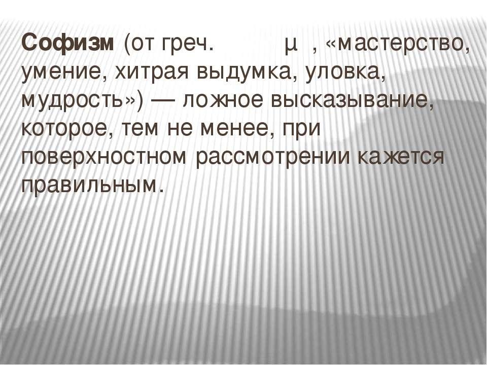Софи зм (от греч. σόφισμα, «мастерство, умение, хитрая выдумка, уловка, мудро...