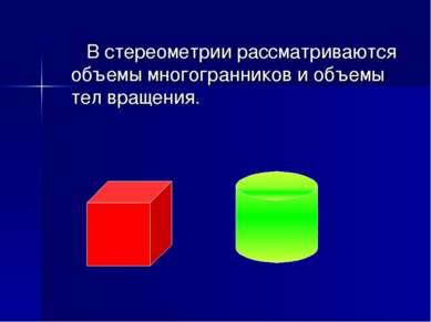 В стереометрии рассматриваются объемы многогранников и объемы тел вращения.