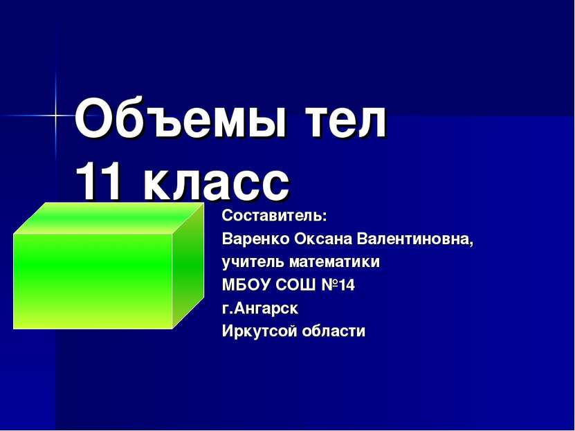 Объемы тел 11 класс Составитель: Варенко Оксана Валентиновна, учитель математ...