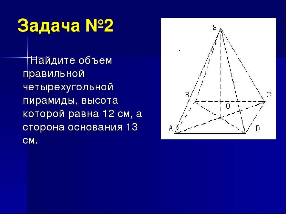 Задача №2 Найдите объем правильной четырехугольной пирамиды, высота которой р...