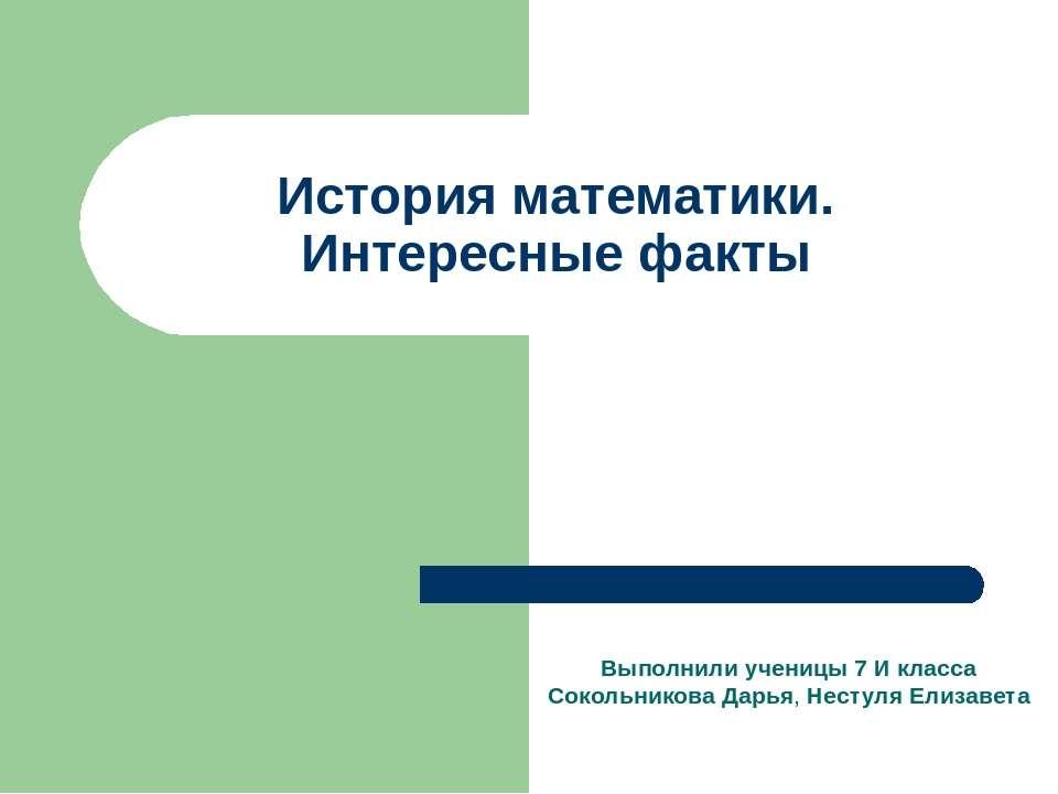 История математики. Интересные факты Выполнили ученицы 7 И класса Сокольников...