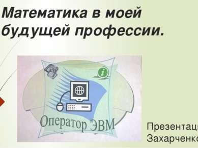Математика в моей будущей профессии. Презентацию выполнил: Захарченко Дмитрий