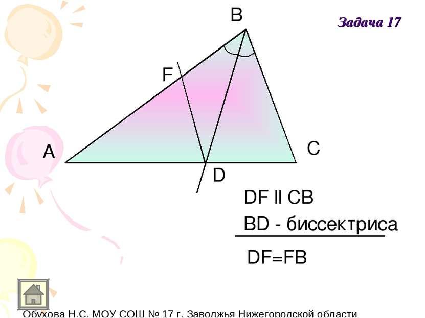 A B C D F DF ll CB BD - биссектриса DF=FB Задача 17