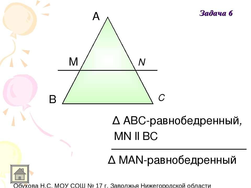 A В С M N Δ MAN-равнобедренный Δ ABC-равнобедренный, MN ll BC Задача 6