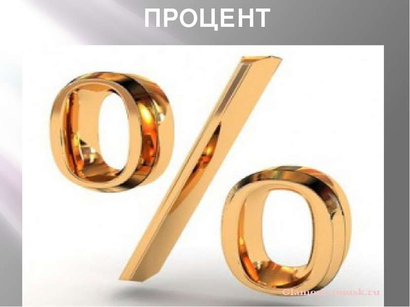 ПРОЦЕНТ Проце нт (лат.per cent- на сотню)- одна сотая доля. Обозначается з...