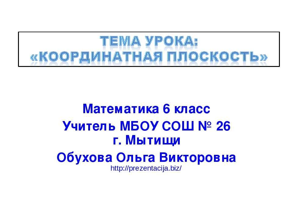 Математика 6 класс Учитель МБОУ СОШ № 26 г. Мытищи Обухова Ольга Викторовна h...