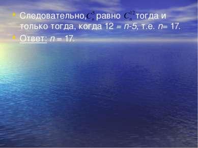 Следовательно, равно тогда и только тогда, когда 12 = n-5, т.е. n= 17. Ответ:...