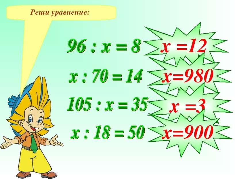 Реши уравнение: х =12 х=980 х =3 х=900