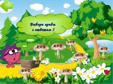 2 + 3 4 + 2 1 + 4 8 - 2 6 + 1 7 - 2 10 - 5 Выбери грибы с ответом 5