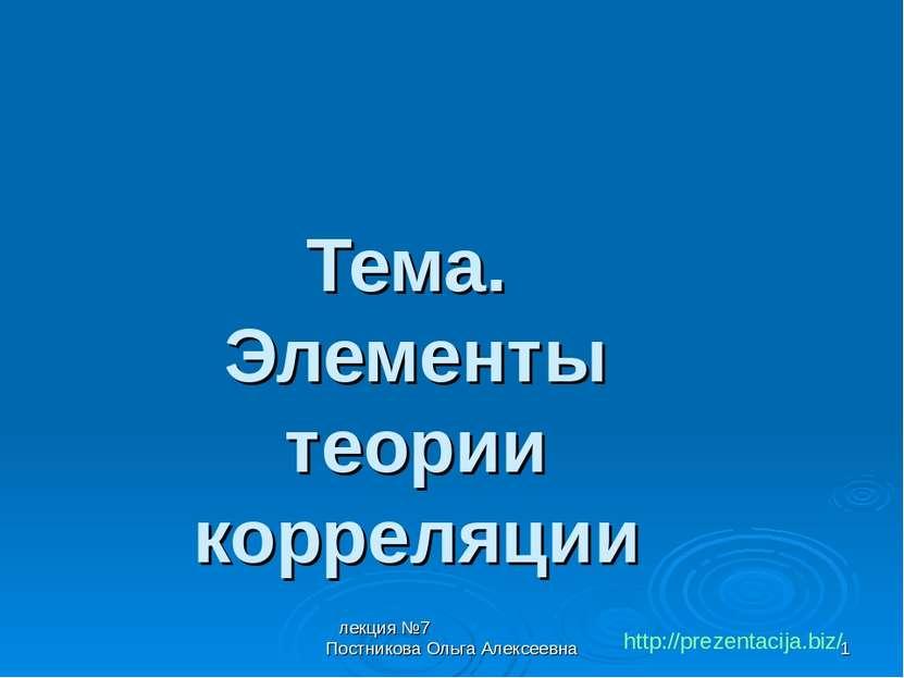 лекция №7 Постникова Ольга Алексеевна * Тема. Элементы теории корреляции http...