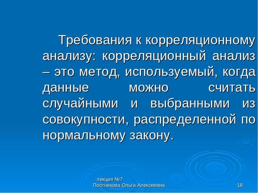 лекция №7 Постникова Ольга Алексеевна * Требования к корреляционному анализу:...