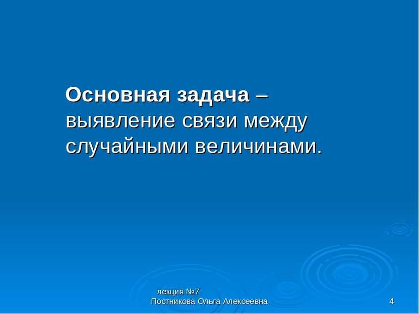 лекция №7 Постникова Ольга Алексеевна * Основная задача – выявление связи меж...