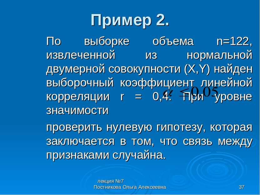 лекция №7 Постникова Ольга Алексеевна * Пример 2. По выборке объема n=122, из...