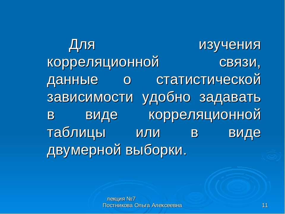 лекция №7 Постникова Ольга Алексеевна * Для изучения корреляционной связи, да...
