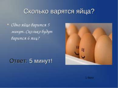 Сколько варятся яйца? Одно яйцо варится 5 минут. Сколько будут варится 6 яиц?...
