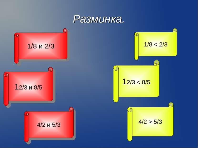 Разминка. 1/8 и 2/3 1/8 < 2/3 12/3 и 8/5 12/3 < 8/5 4/2 и 5/3 4/2 > 5/3