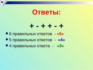 Ответы: + - + + - + 6 правильных ответов - «5» 5 правильных ответов - «4» 4 п...