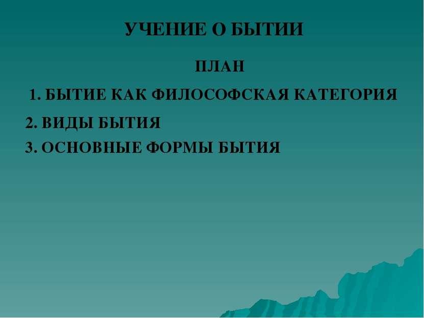 УЧЕНИЕ О БЫТИИ ПЛАН 1. БЫТИЕ КАК ФИЛОСОФСКАЯ КАТЕГОРИЯ 2. ВИДЫ БЫТИЯ 3. ОСНОВ...