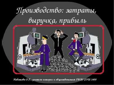 Производство: затраты, выручка, прибыль Набатова О.Г., учитель истории и обще...