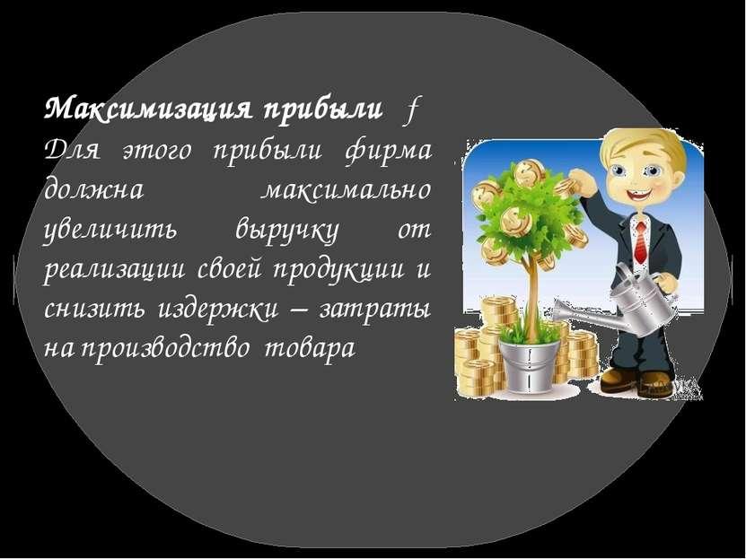 Максимизация прибыли → Для этого прибыли фирма должна максимально увеличить в...