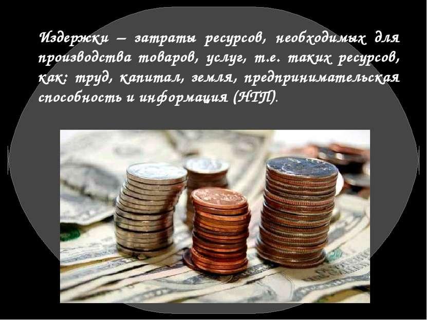 Издержки – затраты ресурсов, необходимых для производства товаров, услуг, т.е...