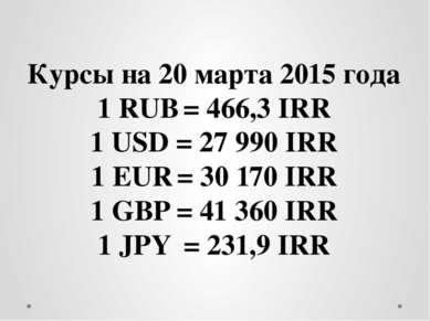 Курсы на 20 марта 2015 года 1 RUB = 466,3 IRR 1 USD = 27 990 IRR 1 EUR = 30 1...