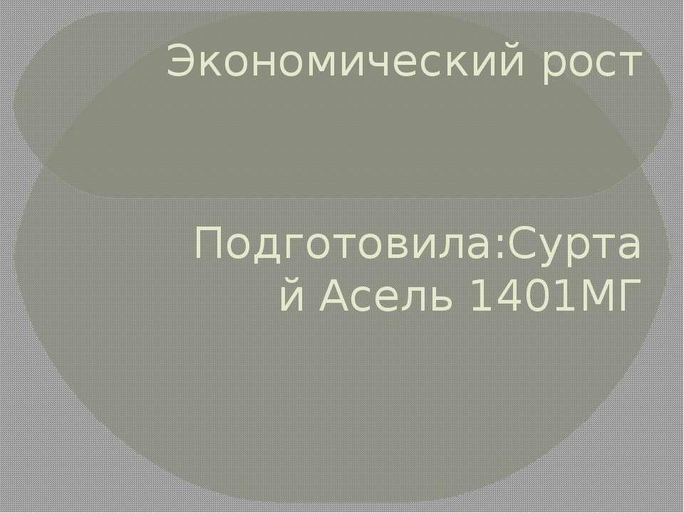 Экономический рост Подготовила:Суртай Асель 1401МГ