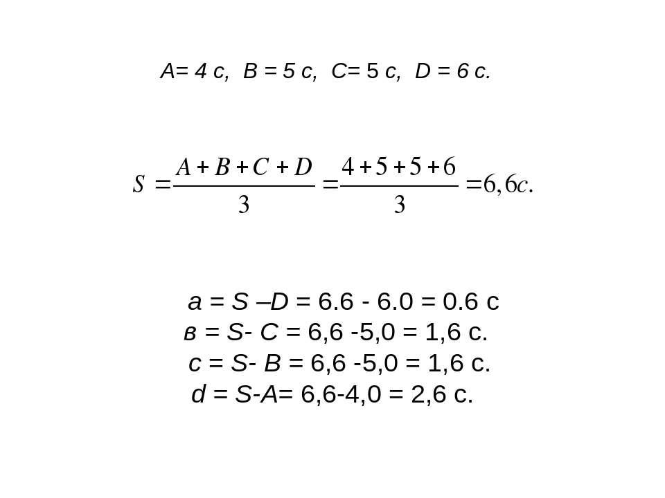 А= 4 с, В = 5 с, С= 5 с, D = 6 с. a = S –D = 6.6 - 6.0 = 0.6 c в = S- С = 6,6...