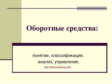 Оборотные средства: понятие, классификация, анализ, управление. http://prezen...