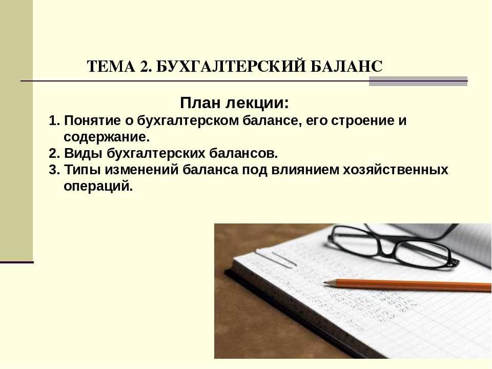 ТЕМА 2. БУХГАЛТЕРСКИЙ БАЛАНС План лекции: 1. Понятие о бухгалтерском балансе,...