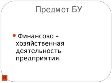 Предмет БУ Финансово – хозяйственная деятельность предприятия.