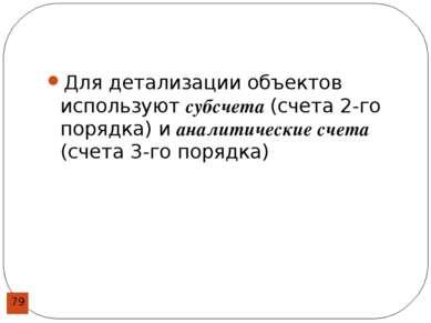 Для детализации объектов используют субсчета (счета 2-го порядка) и аналитиче...