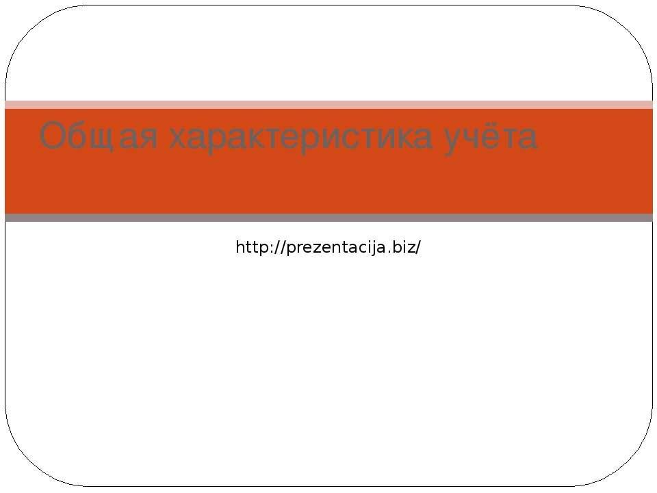 Общая характеристика учёта http://prezentacija.biz/