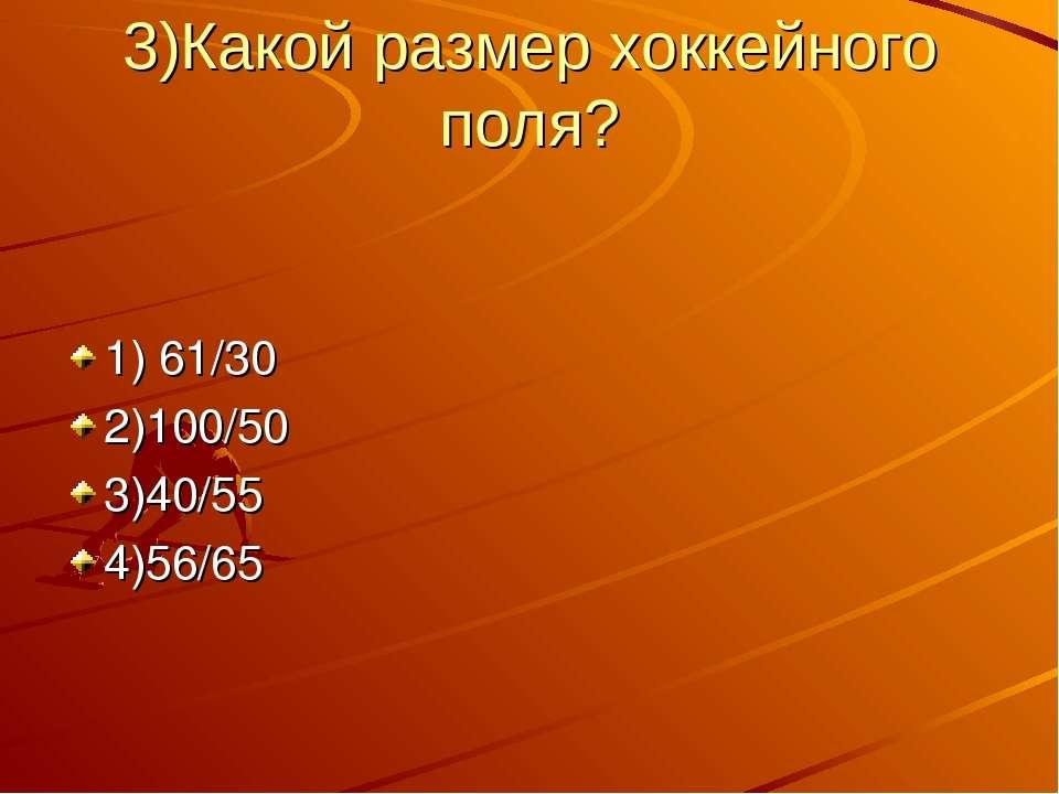 3)Какой размер хоккейного поля? 1) 61/30 2)100/50 3)40/55 4)56/65