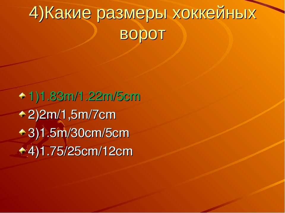 4)Какие размеры хоккейных ворот 1)1.83m/1.22m/5cm 2)2m/1,5m/7cm 3)1.5m/30cm/5...