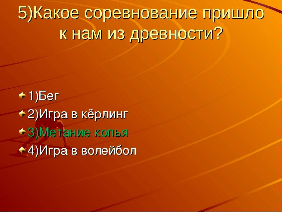 5)Какое соревнование пришло к нам из древности? 1)Бег 2)Игра в кёрлинг 3)Мета...