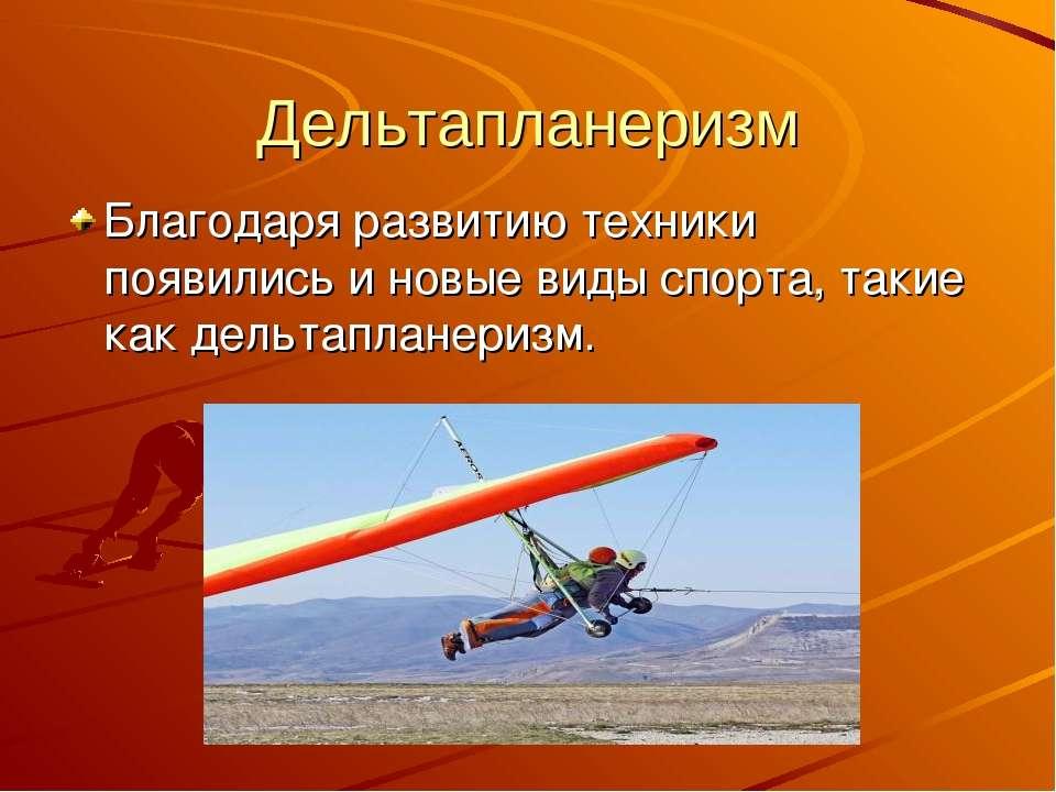 Дельтапланеризм Благодаря развитию техники появились и новые виды спорта, так...