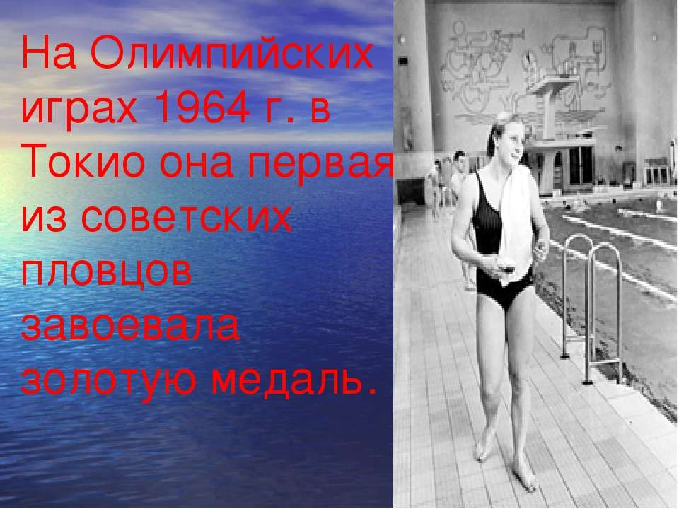 На Олимпийских играх 1964 г. в Токио она первая из советских пловцов завоевал...
