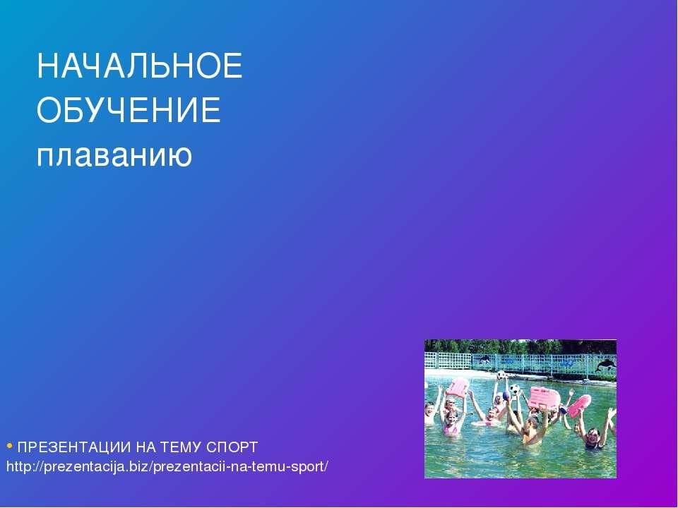 НАЧАЛЬНОЕ ОБУЧЕНИЕ плаванию ПРЕЗЕНТАЦИИ НА ТЕМУ СПОРТ http://prezentacija.biz...