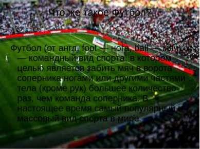 Что же такое Футбол? Футбол (от англ. foot — нога, ball — мяч) — командный ви...