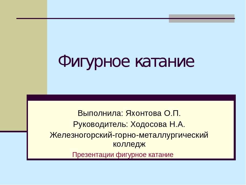Фигурное катание Выполнила: Яхонтова О.П. Руководитель: Ходосова Н.А. Железно...