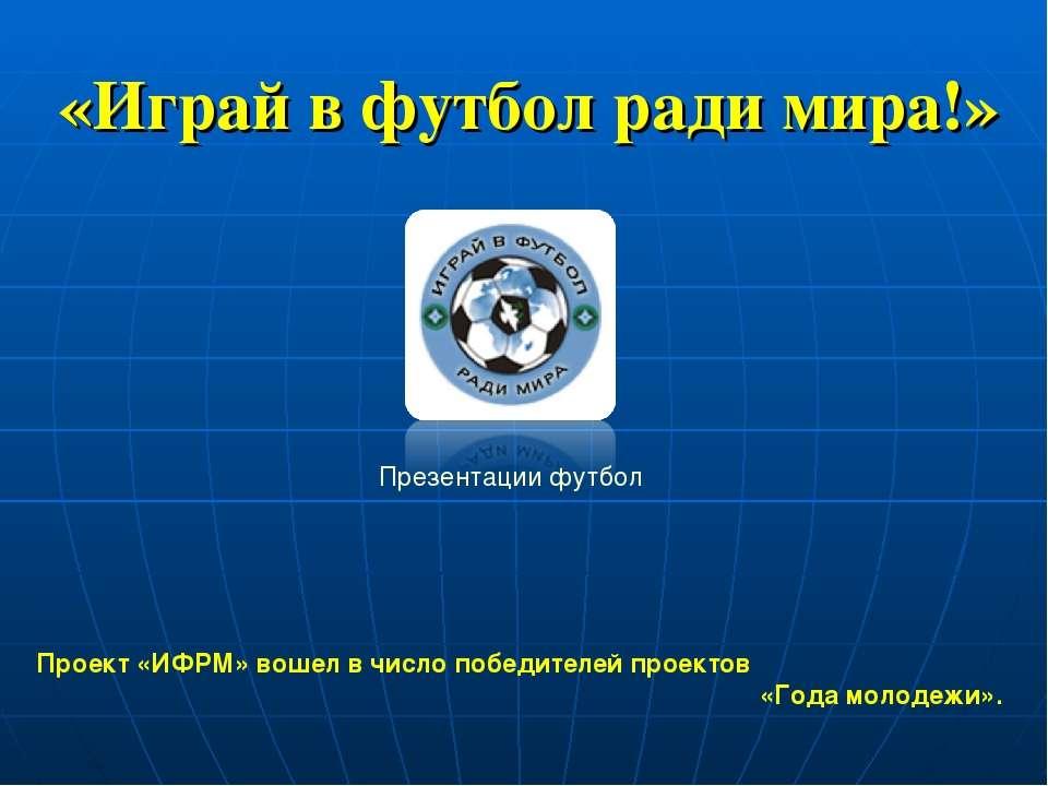 «Играй в футбол ради мира!» Проект «ИФРМ» вошел в число победителей проектов ...