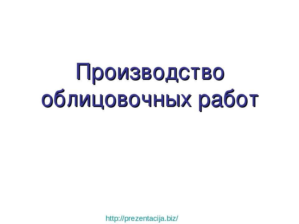 Производство облицовочных работ http://prezentacija.biz/