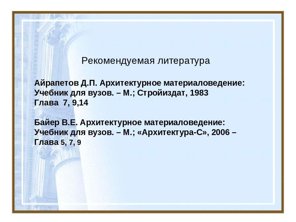 Рекомендуемая литература Айрапетов Д.П. Архитектурное материаловедение: Учебн...