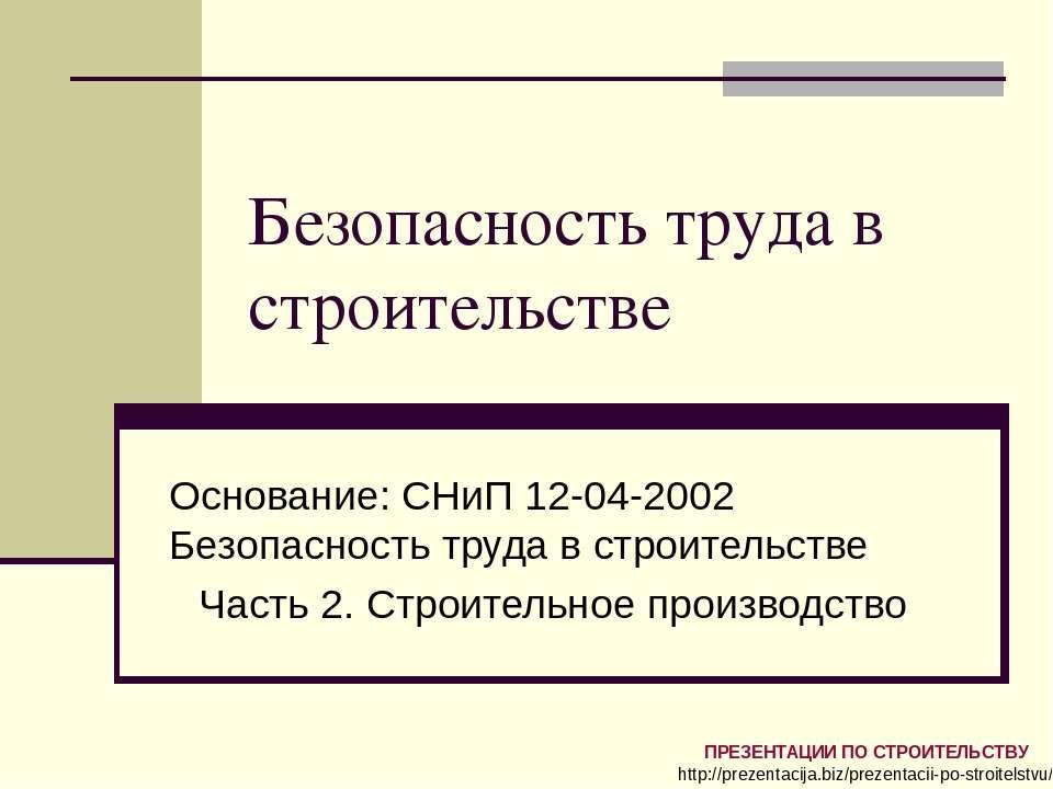 Безопасность труда в строительстве Основание: СНиП 12-04-2002 Безопасность тр...